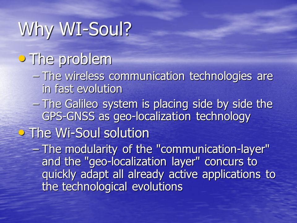 Why WI-Soul? The problem The problem –The wireless communication technologies are in fast evolution –The Galileo system is placing side by side the GP