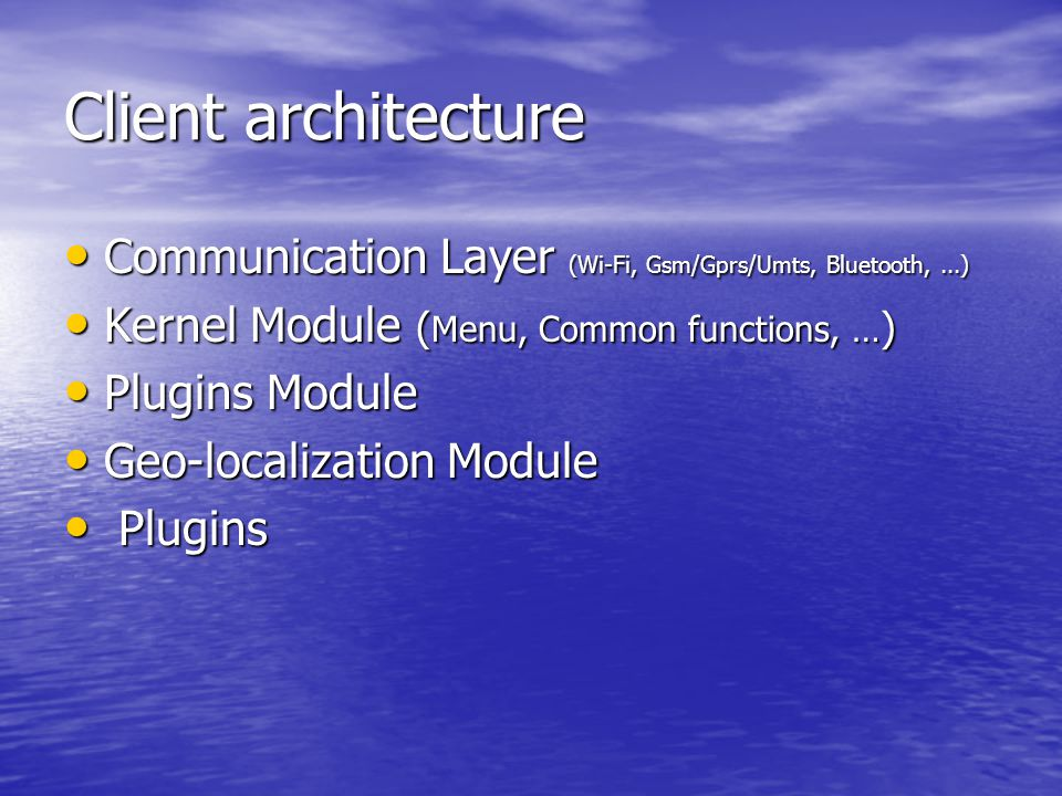 Client architecture Communication Layer (Wi-Fi, Gsm/Gprs/Umts, Bluetooth,...) Communication Layer (Wi-Fi, Gsm/Gprs/Umts, Bluetooth,...) Kernel Module ( Menu, Common functions, … ) Kernel Module ( Menu, Common functions, … ) Plugins Module Plugins Module Geo-localization Module Geo-localization Module Plugins Plugins