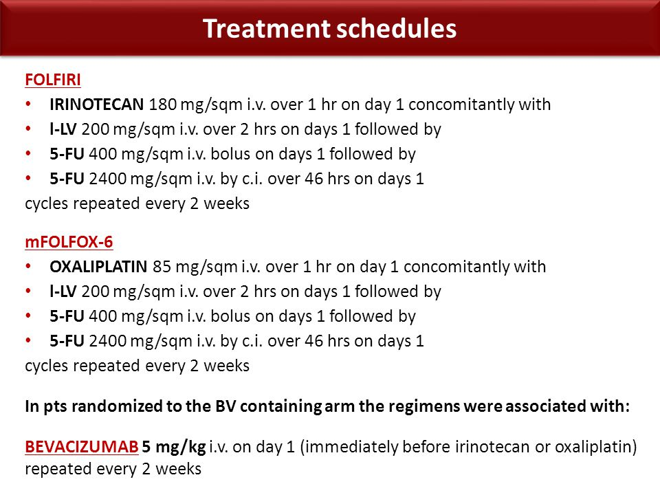Treatment schedules FOLFIRI IRINOTECAN 180 mg/sqm i.v. over 1 hr on day 1 concomitantly with l-LV 200 mg/sqm i.v. over 2 hrs on days 1 followed by 5-F