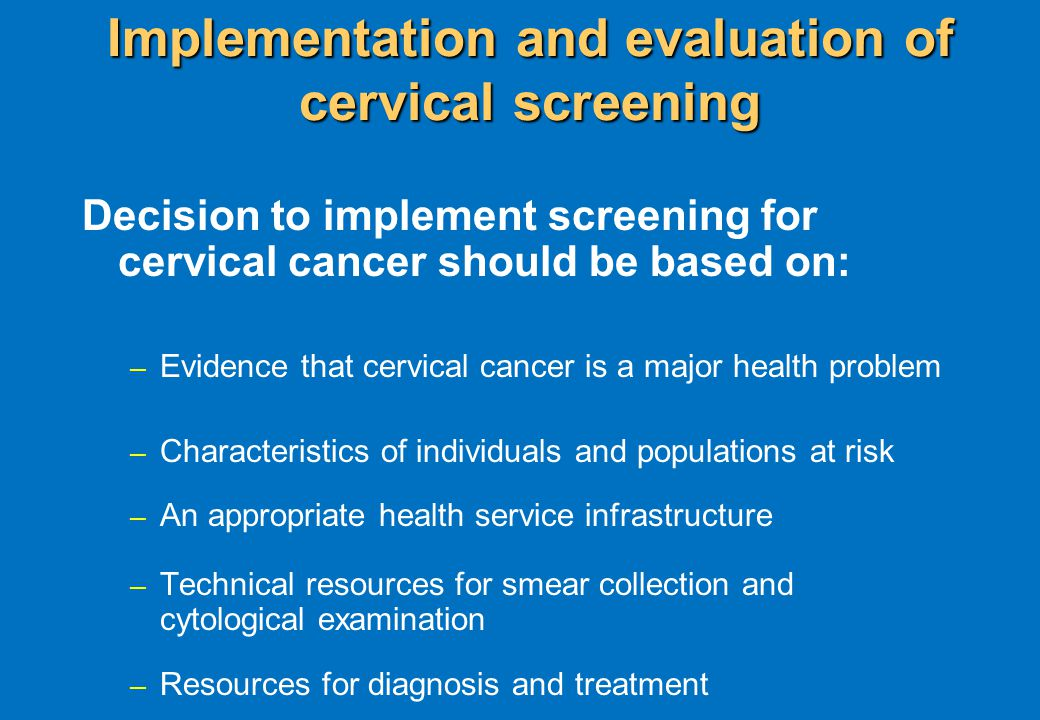 Implementation and evaluation of cervical screening Decision to implement screening for cervical cancer should be based on: – Evidence that cervical cancer is a major health problem – Characteristics of individuals and populations at risk – An appropriate health service infrastructure – Technical resources for smear collection and cytological examination – Resources for diagnosis and treatment
