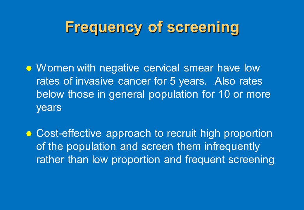Frequency of screening Women with negative cervical smear have low rates of invasive cancer for 5 years.