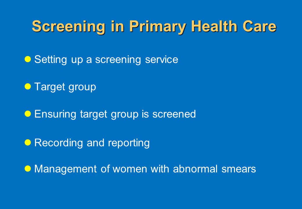 Screening in Primary Health Care Setting up a screening service Target group Ensuring target group is screened Recording and reporting Management of women with abnormal smears