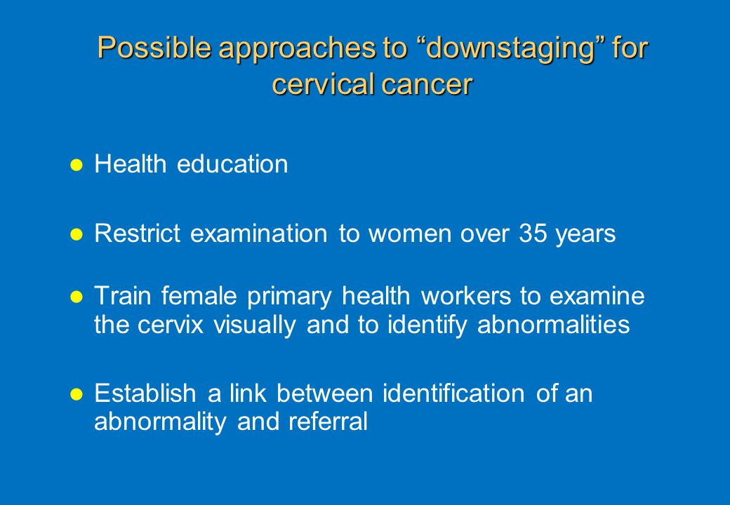 Possible approaches to downstaging for cervical cancer Health education Restrict examination to women over 35 years Train female primary health workers to examine the cervix visually and to identify abnormalities Establish a link between identification of an abnormality and referral