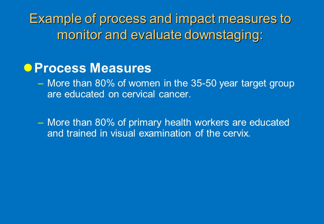 Example of process and impact measures to monitor and evaluate downstaging: Process Measures –More than 80% of women in the 35-50 year target group are educated on cervical cancer.