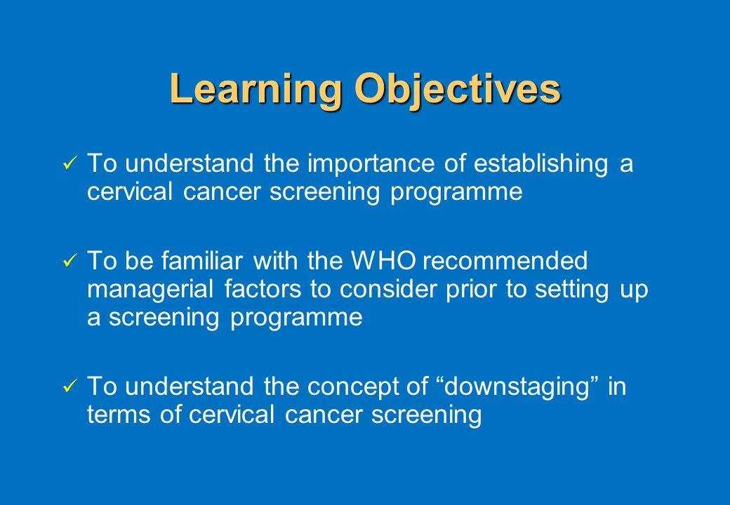 Learning Objectives To understand the importance of establishing a cervical cancer screening programme To be familiar with the WHO recommended managerial factors to consider prior to setting up a screening programme To understand the concept of downstaging in terms of cervical cancer screening