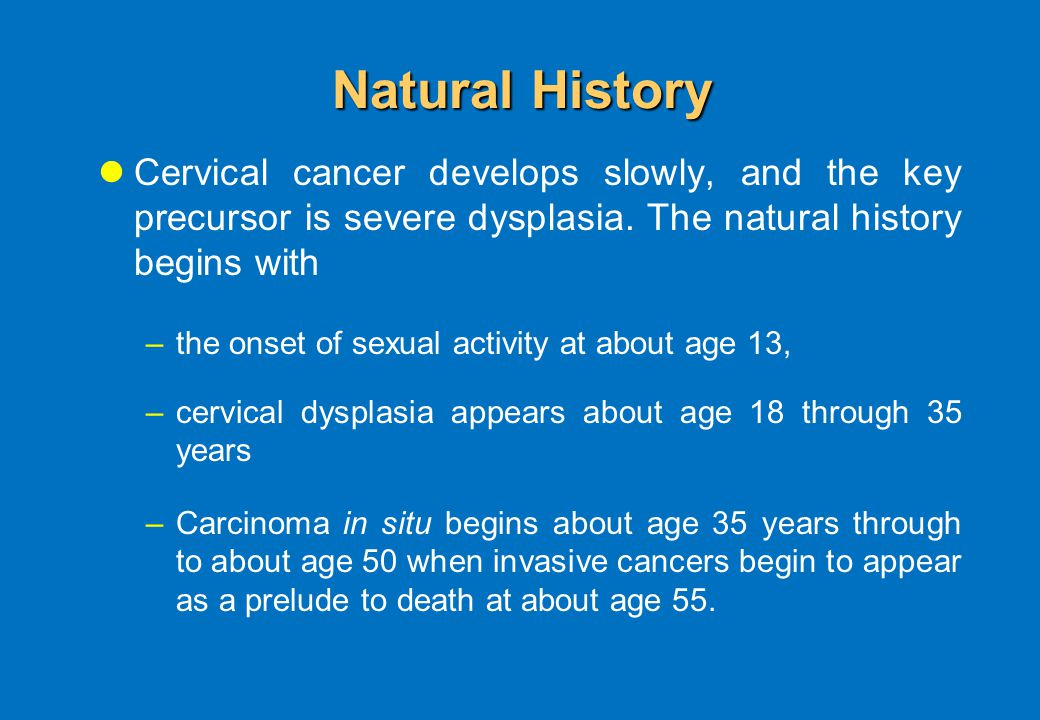 Natural History Cervical cancer develops slowly, and the key precursor is severe dysplasia.