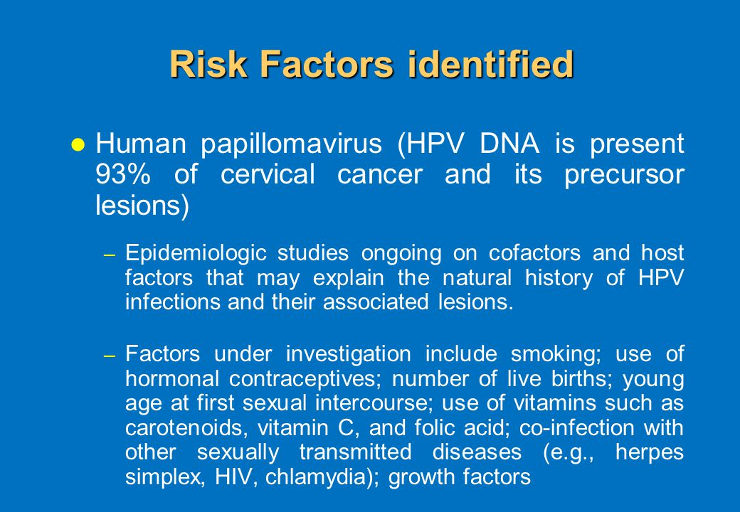 Risk Factors identified Human papillomavirus (HPV DNA is present 93% of cervical cancer and its precursor lesions) – Epidemiologic studies ongoing on cofactors and host factors that may explain the natural history of HPV infections and their associated lesions.