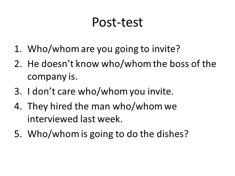 Post-test 1.Who/whom are you going to invite? 2.He doesn't know who/whom the boss of the company is. 3.I don't care who/whom you invite. 4.They hired