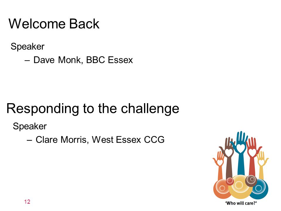 Welcome Back 12 Speaker –Dave Monk, BBC Essex Responding to the challenge Speaker –Clare Morris, West Essex CCG
