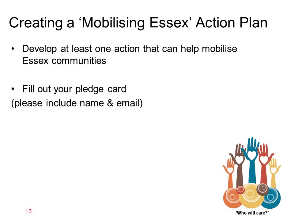 Creating a 'Mobilising Essex' Action Plan 13 Develop at least one action that can help mobilise Essex communities Fill out your pledge card (please in