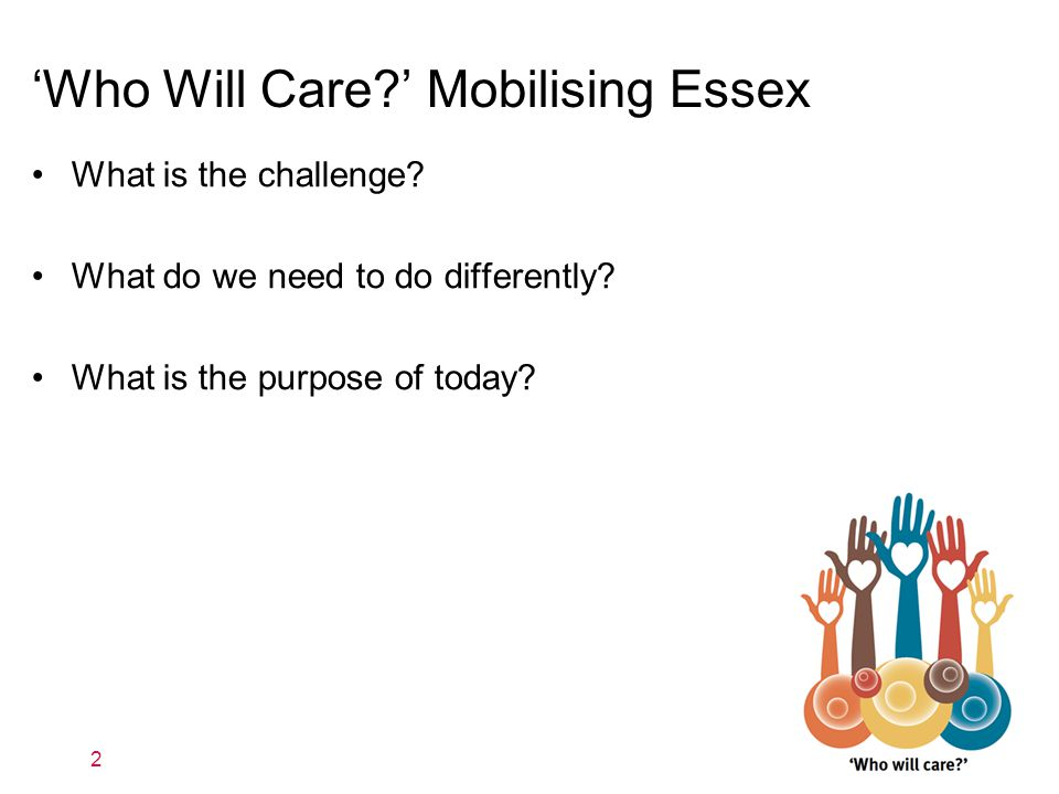 'Who Will Care ' Mobilising Essex What is the challenge.