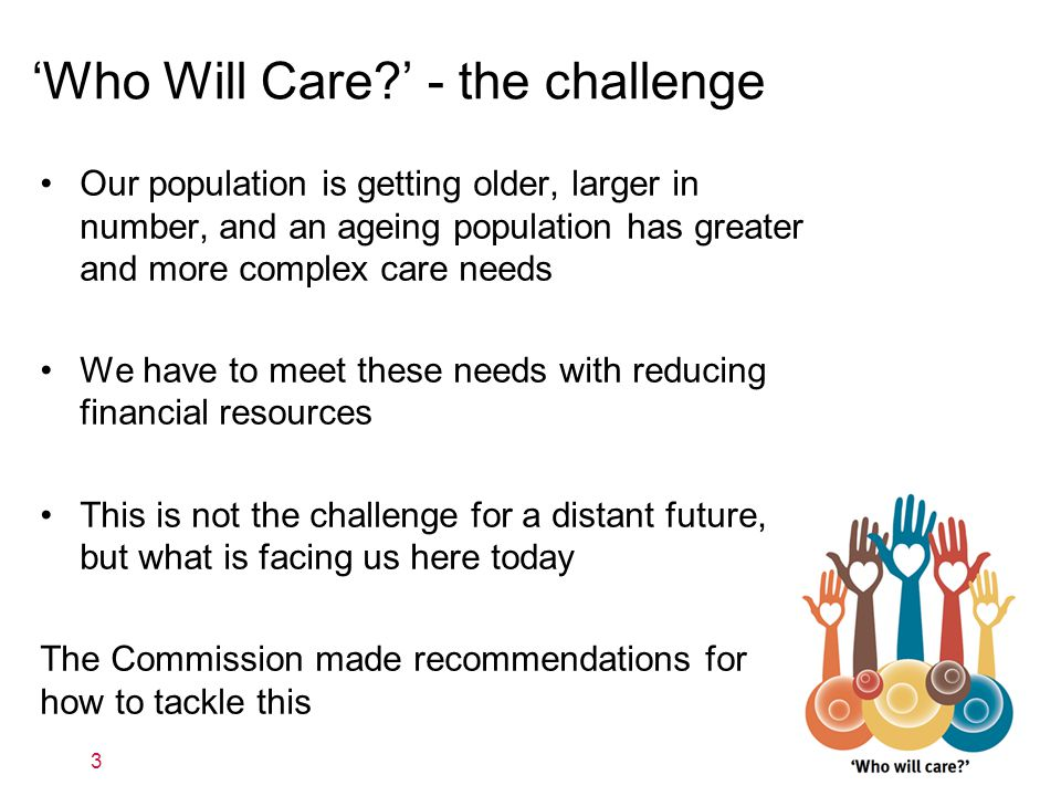 3 'Who Will Care ' - the challenge Our population is getting older, larger in number, and an ageing population has greater and more complex care needs We have to meet these needs with reducing financial resources This is not the challenge for a distant future, but what is facing us here today The Commission made recommendations for how to tackle this