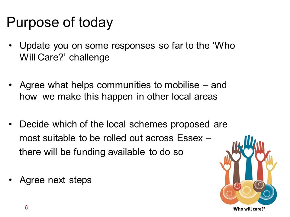 Purpose of today Update you on some responses so far to the 'Who Will Care ' challenge Agree what helps communities to mobilise – and how we make this happen in other local areas Decide which of the local schemes proposed are most suitable to be rolled out across Essex – there will be funding available to do so Agree next steps 6