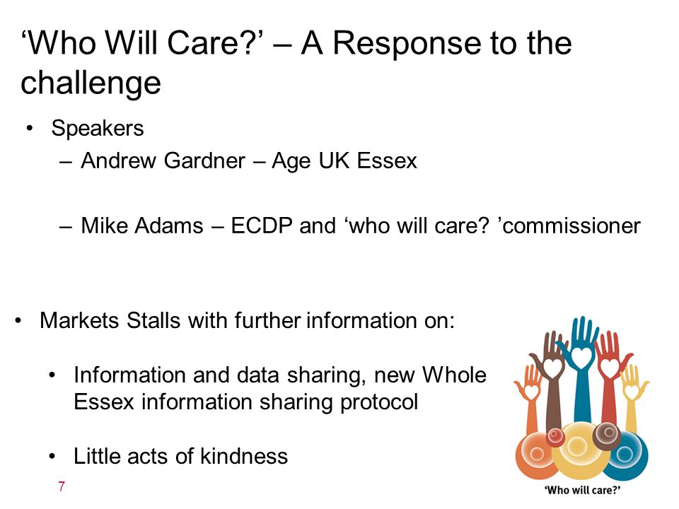 'Who Will Care?' – A Response to the challenge Speakers –Andrew Gardner – Age UK Essex –Mike Adams – ECDP and 'who will care? 'commissioner 7 Markets