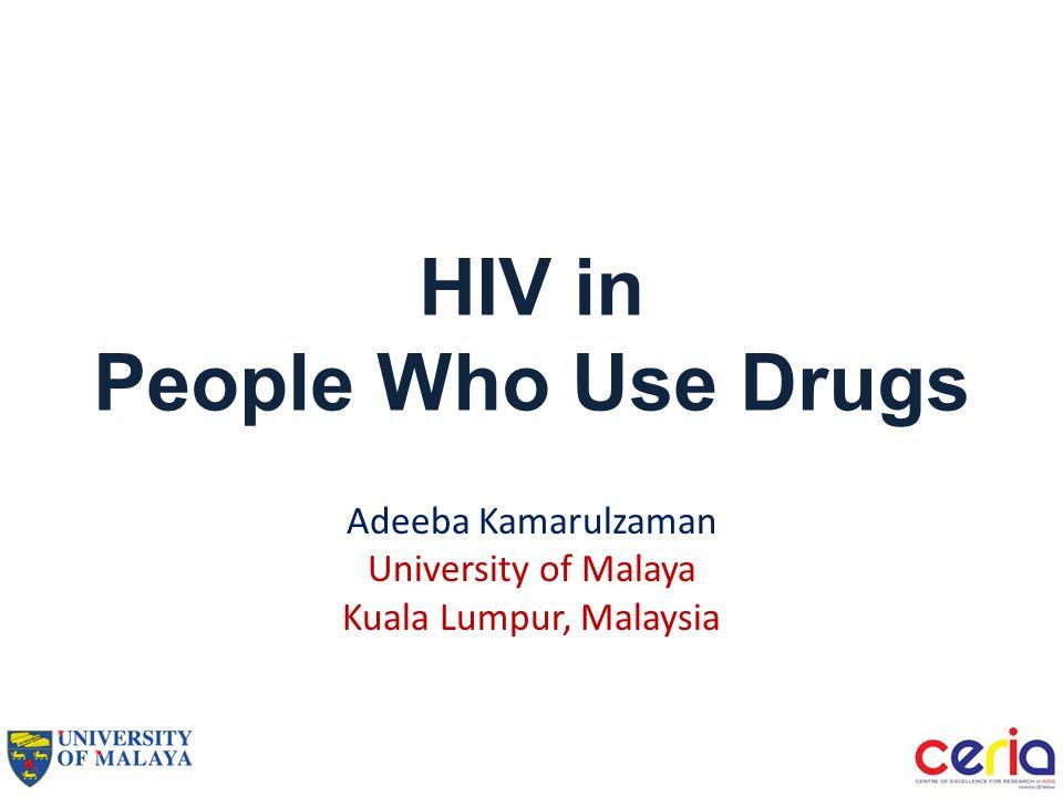 HIV in People Who Use Drugs Adeeba Kamarulzaman University of Malaya Kuala Lumpur, Malaysia