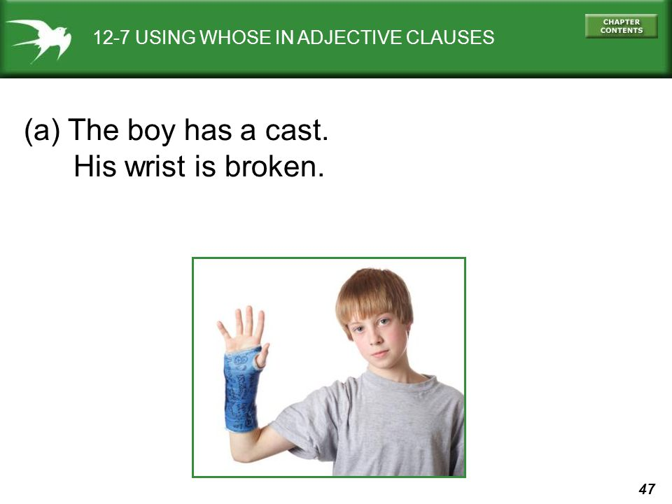 47 12-7 USING WHOSE IN ADJECTIVE CLAUSES (a) The boy has a cast. His wrist is broken.