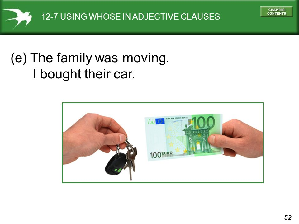 52 12-7 USING WHOSE IN ADJECTIVE CLAUSES (e) The family was moving. I bought their car.