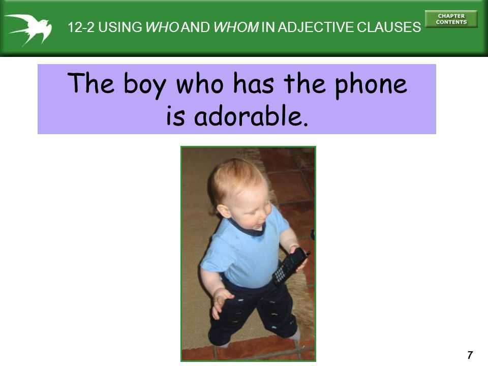 7 12-2 USING WHO AND WHOM IN ADJECTIVE CLAUSES The boy who has the phone is adorable.