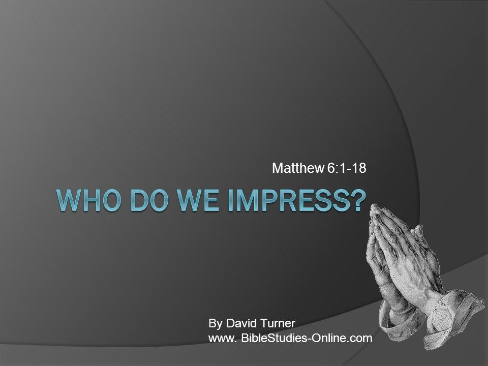 Matthew 6:1-18 By David Turner www. BibleStudies-Online.com