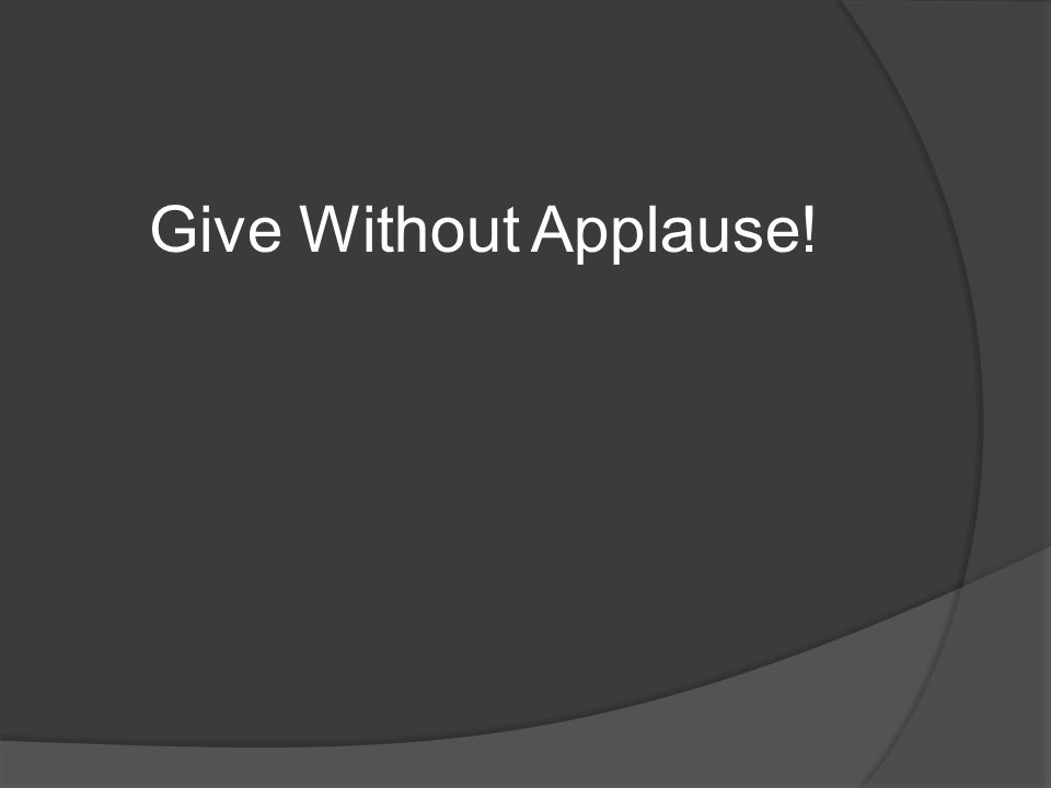 Give Without Applause!