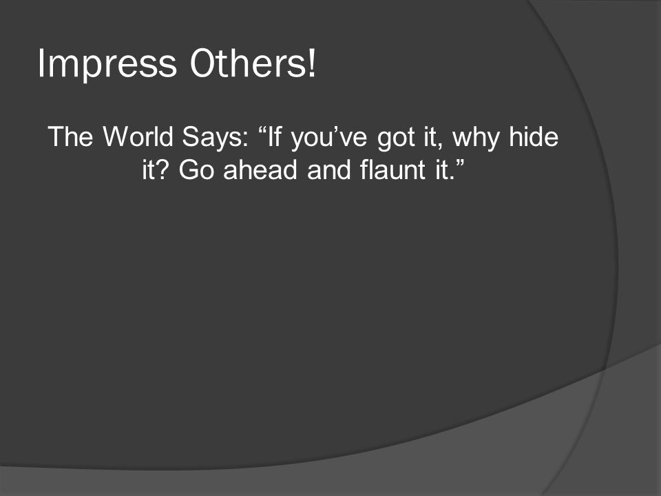 Impress Others! The World Says: If you've got it, why hide it Go ahead and flaunt it.