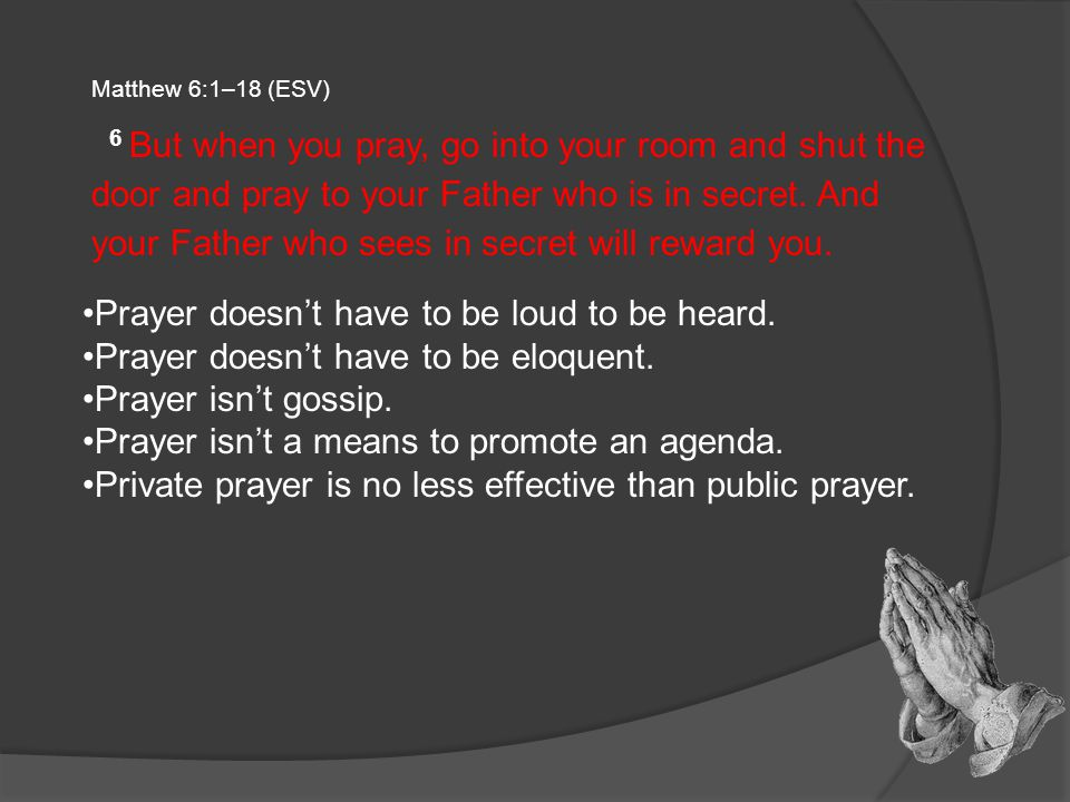 Matthew 6:1–18 (ESV) 6 But when you pray, go into your room and shut the door and pray to your Father who is in secret.