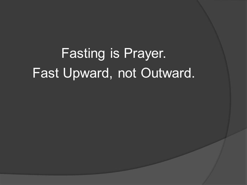 Fasting is Prayer. Fast Upward, not Outward.
