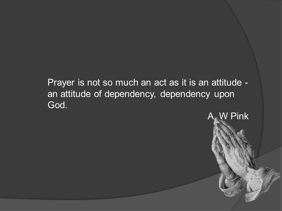 Prayer is not so much an act as it is an attitude - an attitude of dependency, dependency upon God.