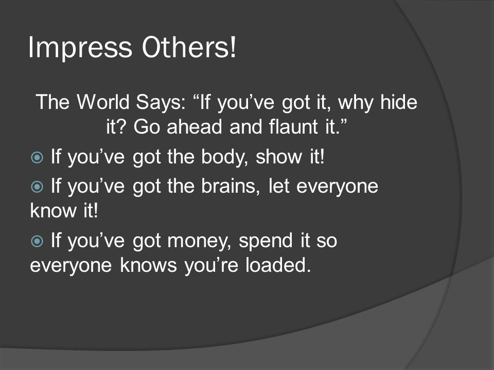 Impress Others. The World Says: If you've got it, why hide it.