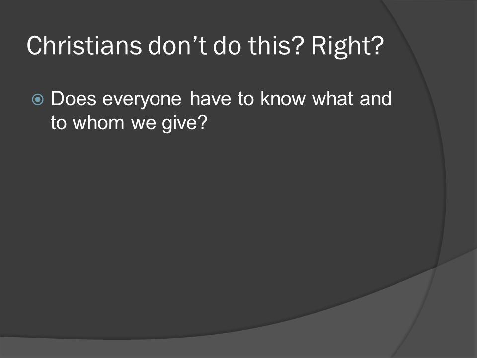 Christians don't do this Right  Does everyone have to know what and to whom we give