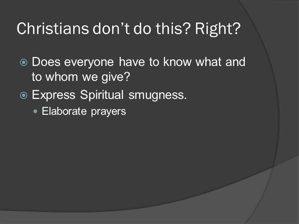 Christians don't do this. Right.  Does everyone have to know what and to whom we give.