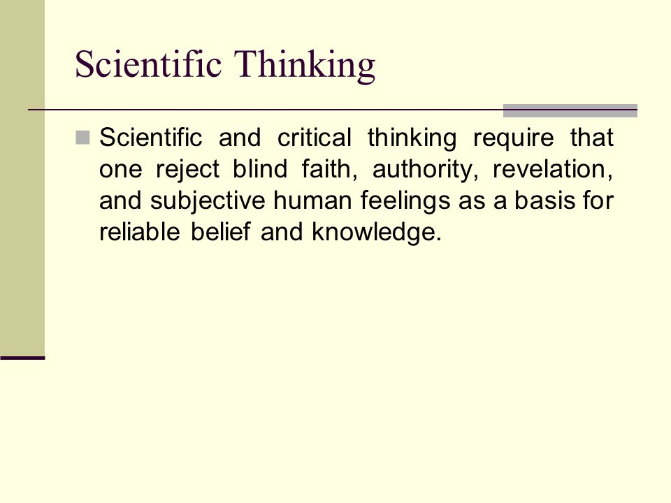 Scientific Thinking Scientific and critical thinking require that one reject blind faith, authority, revelation, and subjective human feelings as a basis for reliable belief and knowledge.