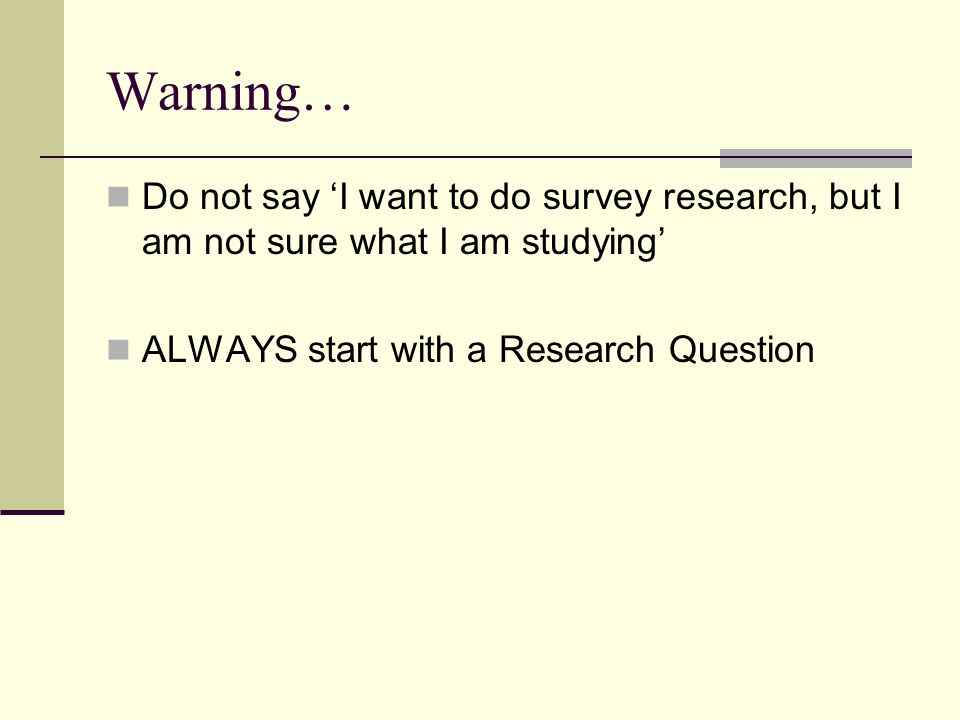 Warning… Do not say 'I want to do survey research, but I am not sure what I am studying' ALWAYS start with a Research Question