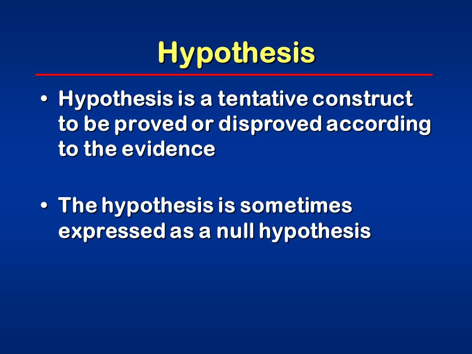 Hypothesis Hypothesis is a tentative construct to be proved or disproved according to the evidenceHypothesis is a tentative construct to be proved or disproved according to the evidence The hypothesis is sometimes expressed as a null hypothesisThe hypothesis is sometimes expressed as a null hypothesis