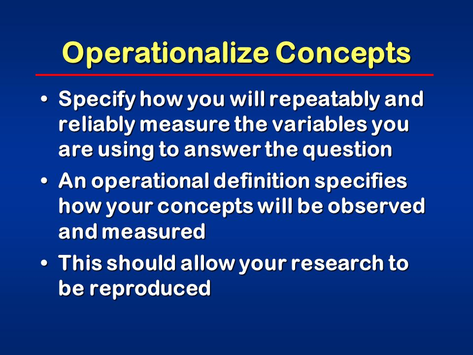 Operationalize Concepts Specify how you will repeatably and reliably measure the variables you are using to answer the questionSpecify how you will repeatably and reliably measure the variables you are using to answer the question An operational definition specifies how your concepts will be observed and measuredAn operational definition specifies how your concepts will be observed and measured This should allow your research to be reproducedThis should allow your research to be reproduced