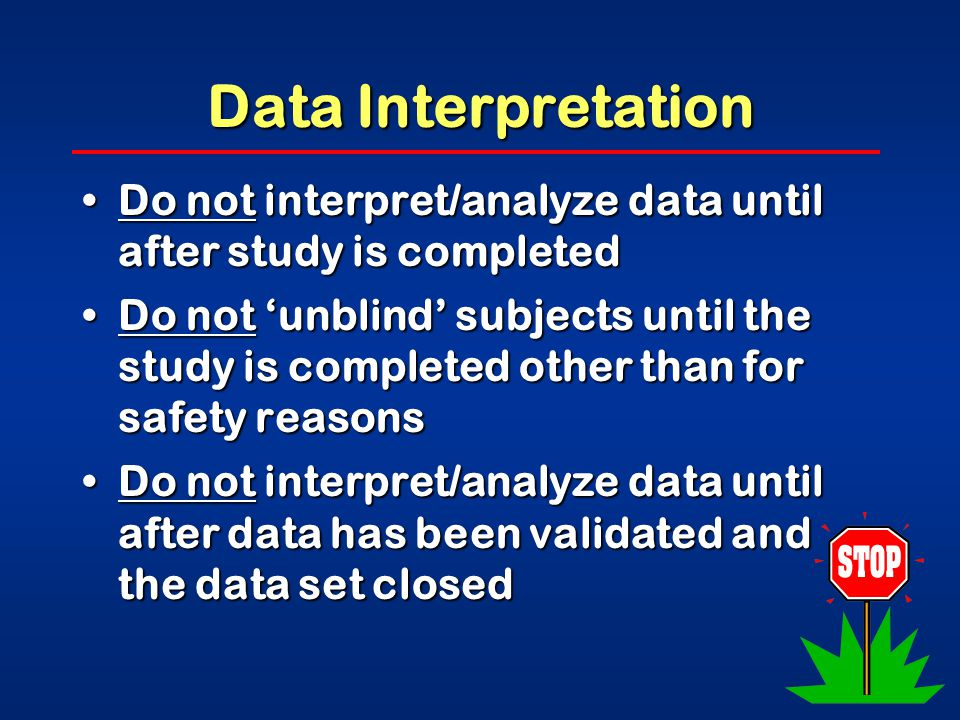 Data Interpretation Do not interpret/analyze data until after study is completedDo not interpret/analyze data until after study is completed Do not 'unblind' subjects until the study is completed other than for safety reasonsDo not 'unblind' subjects until the study is completed other than for safety reasons Do not interpret/analyze data until after data has been validated and the data set closedDo not interpret/analyze data until after data has been validated and the data set closed