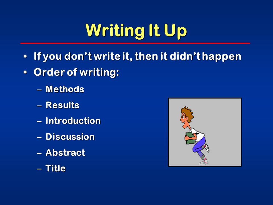 Writing It Up If you don't write it, then it didn't happenIf you don't write it, then it didn't happen Order of writing:Order of writing: –Methods –Results –Introduction –Discussion –Abstract –Title