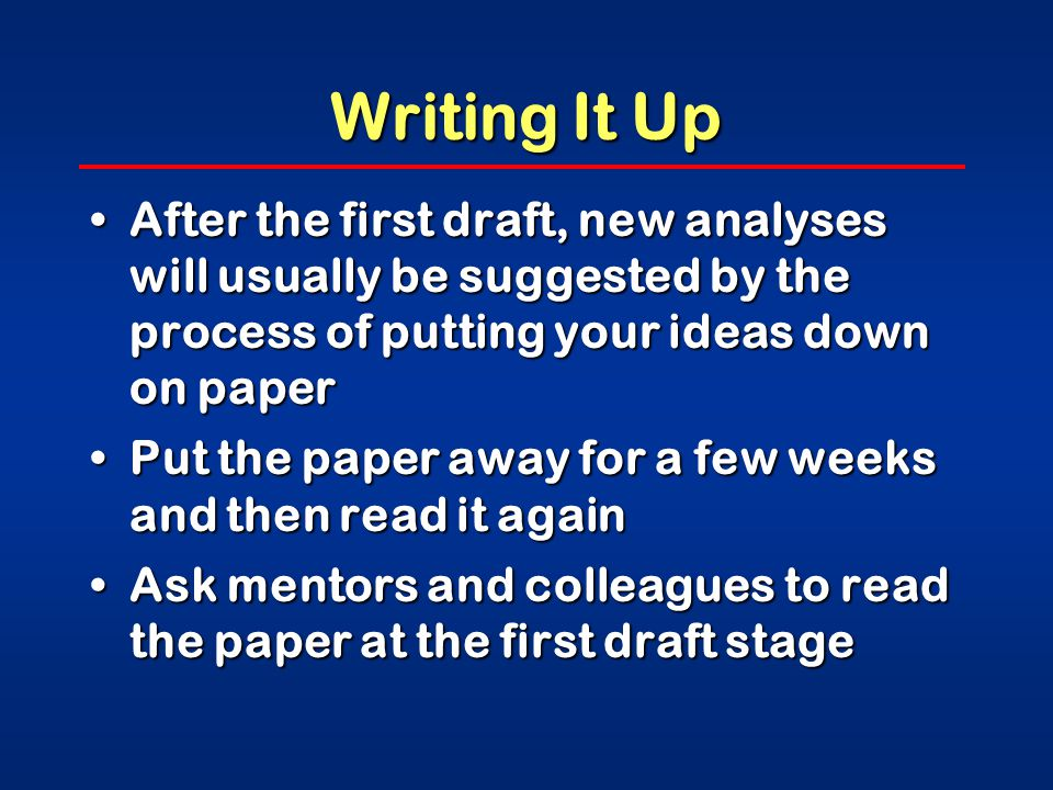 Writing It Up After the first draft, new analyses will usually be suggested by the process of putting your ideas down on paperAfter the first draft, new analyses will usually be suggested by the process of putting your ideas down on paper Put the paper away for a few weeks and then read it againPut the paper away for a few weeks and then read it again Ask mentors and colleagues to read the paper at the first draft stageAsk mentors and colleagues to read the paper at the first draft stage
