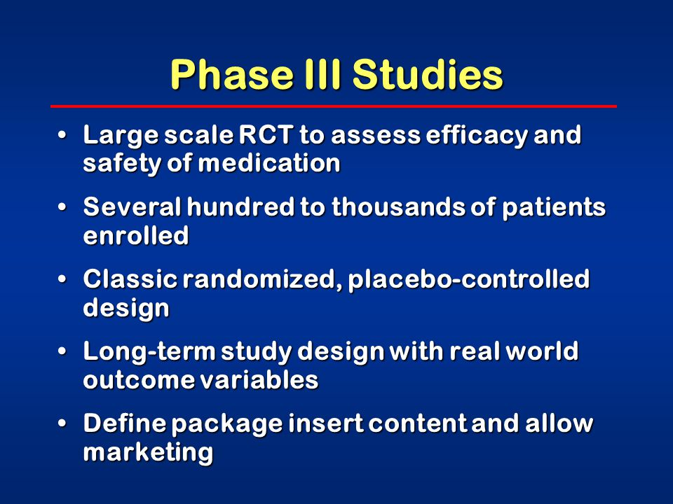 Phase III Studies Large scale RCT to assess efficacy and safety of medicationLarge scale RCT to assess efficacy and safety of medication Several hundred to thousands of patients enrolledSeveral hundred to thousands of patients enrolled Classic randomized, placebo-controlled designClassic randomized, placebo-controlled design Long-term study design with real world outcome variablesLong-term study design with real world outcome variables Define package insert content and allow marketingDefine package insert content and allow marketing