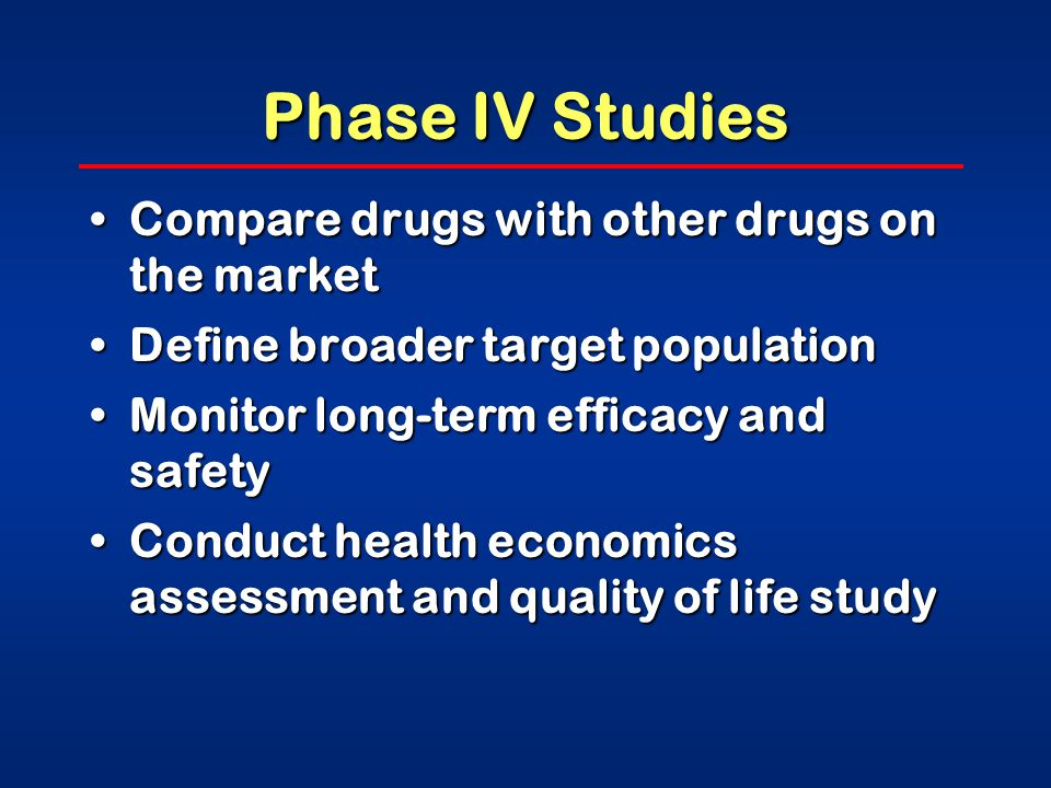 Phase IV Studies Compare drugs with other drugs on the marketCompare drugs with other drugs on the market Define broader target populationDefine broader target population Monitor long-term efficacy and safetyMonitor long-term efficacy and safety Conduct health economics assessment and quality of life studyConduct health economics assessment and quality of life study