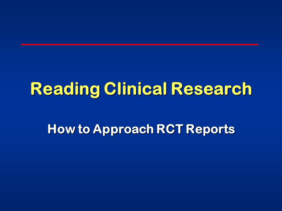 Reading Clinical Research How to Approach RCT Reports