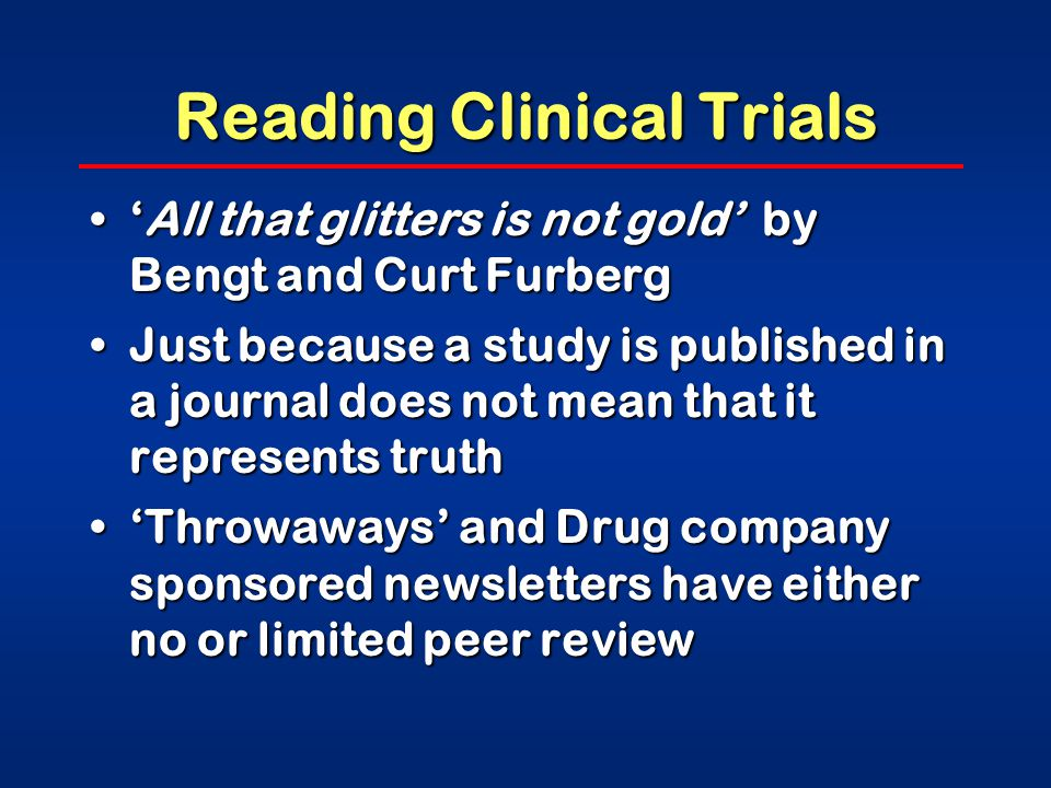 Reading Clinical Trials 'All that glitters is not gold' by Bengt and Curt Furberg'All that glitters is not gold' by Bengt and Curt Furberg Just because a study is published in a journal does not mean that it represents truthJust because a study is published in a journal does not mean that it represents truth 'Throwaways' and Drug company sponsored newsletters have either no or limited peer review'Throwaways' and Drug company sponsored newsletters have either no or limited peer review