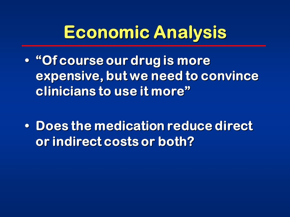 Economic Analysis Of course our drug is more expensive, but we need to convince clinicians to use it more Of course our drug is more expensive, but we need to convince clinicians to use it more Does the medication reduce direct or indirect costs or both Does the medication reduce direct or indirect costs or both
