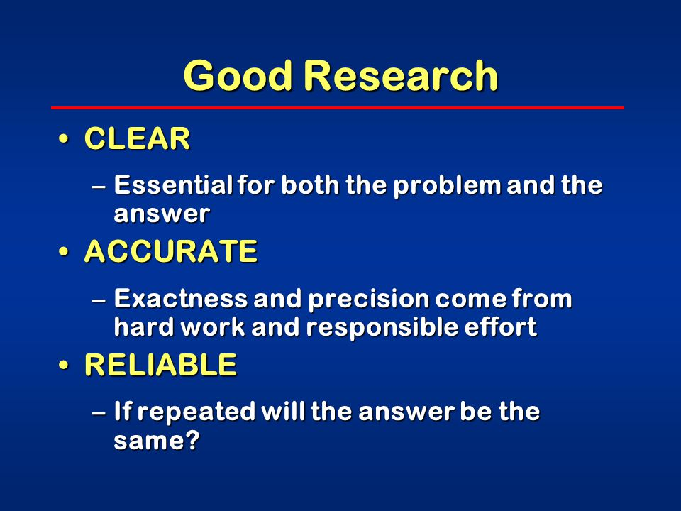 Good Research OBJECTIVEOBJECTIVE –The researcher exposes all possible prejudices at the onset of the study design and strives to overcome them –Will the research be untarnished by personal gain, biases, vested interests, etc?