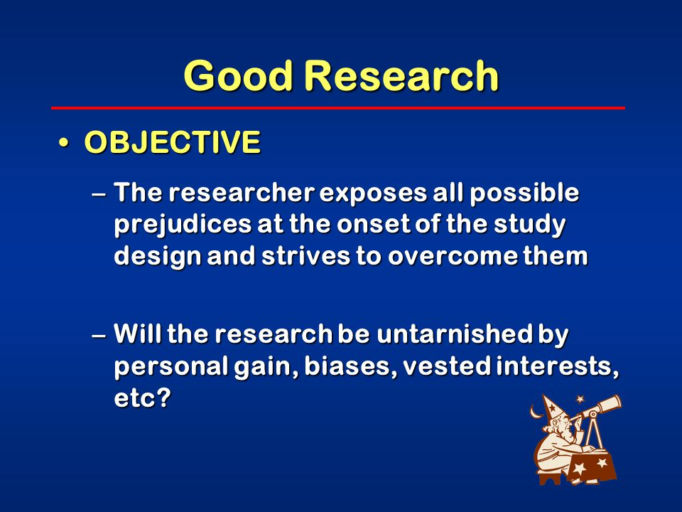 Good Research OBJECTIVEOBJECTIVE –The researcher exposes all possible prejudices at the onset of the study design and strives to overcome them –Will the research be untarnished by personal gain, biases, vested interests, etc