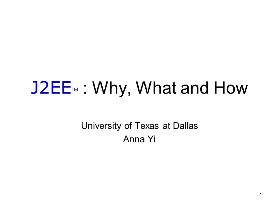 1 J2EE TM : Why, What and How University of Texas at Dallas Anna Yi