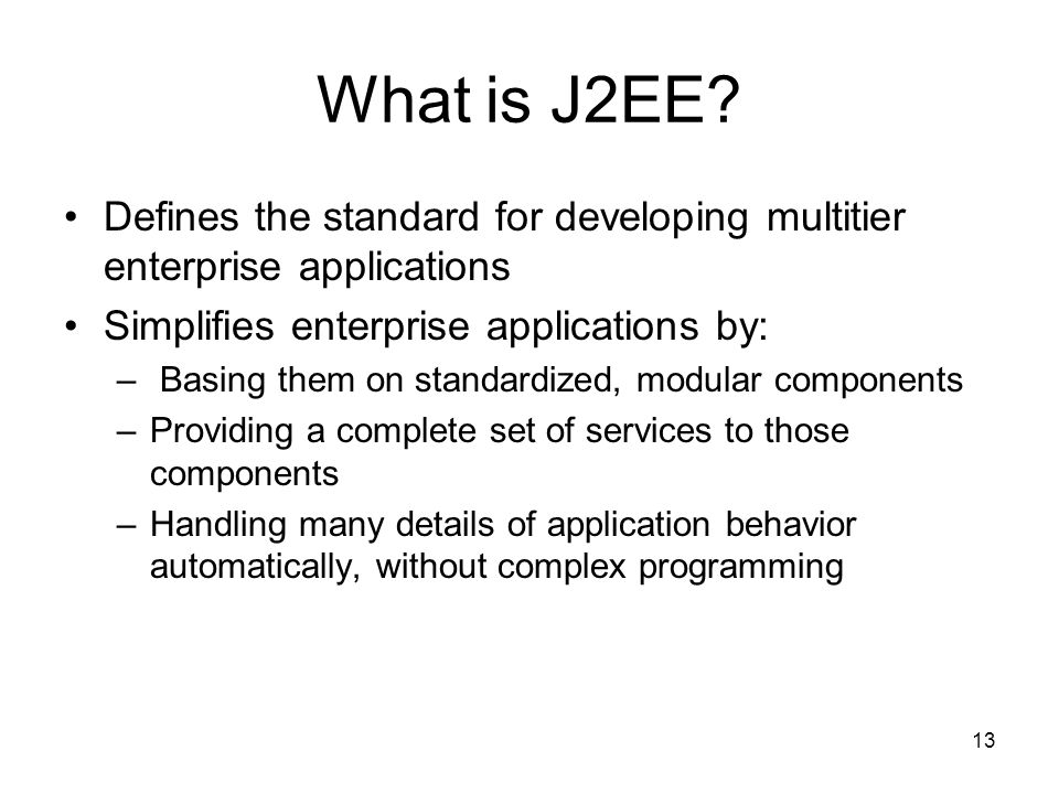 13 What is J2EE? Defines the standard for developing multitier enterprise applications Simplifies enterprise applications by: – Basing them on standar