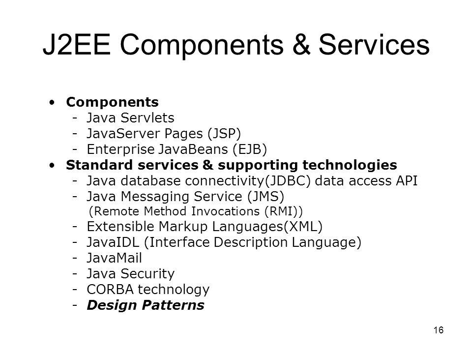 16 J2EE Components & Services Components -Java Servlets -JavaServer Pages (JSP) -Enterprise JavaBeans (EJB) Standard services & supporting technologie