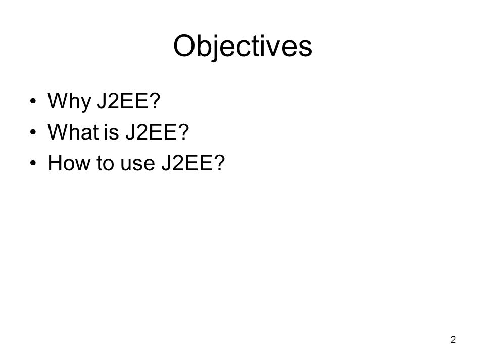 2 Objectives Why J2EE? What is J2EE? How to use J2EE?