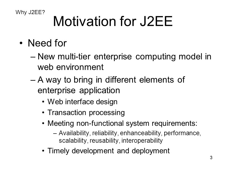 3 Motivation for J2EE Need for –New multi-tier enterprise computing model in web environment –A way to bring in different elements of enterprise appli
